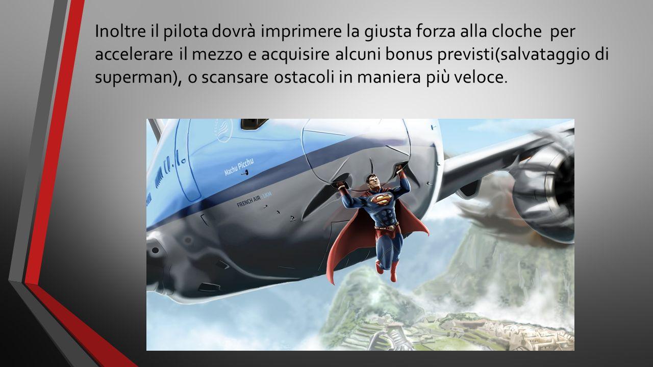 Inoltre il pilota dovrà imprimere la giusta forza alla cloche per accelerare il mezzo e acquisire alcuni bonus previsti(salvataggio di superman), o scansare ostacoli in maniera più veloce.
