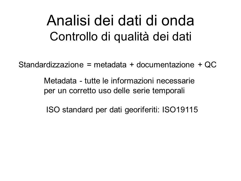Analisi dei dati di onda Controllo di qualità dei dati Standardizzazione = metadata + documentazione + QC Metadata - tutte le informazioni necessarie