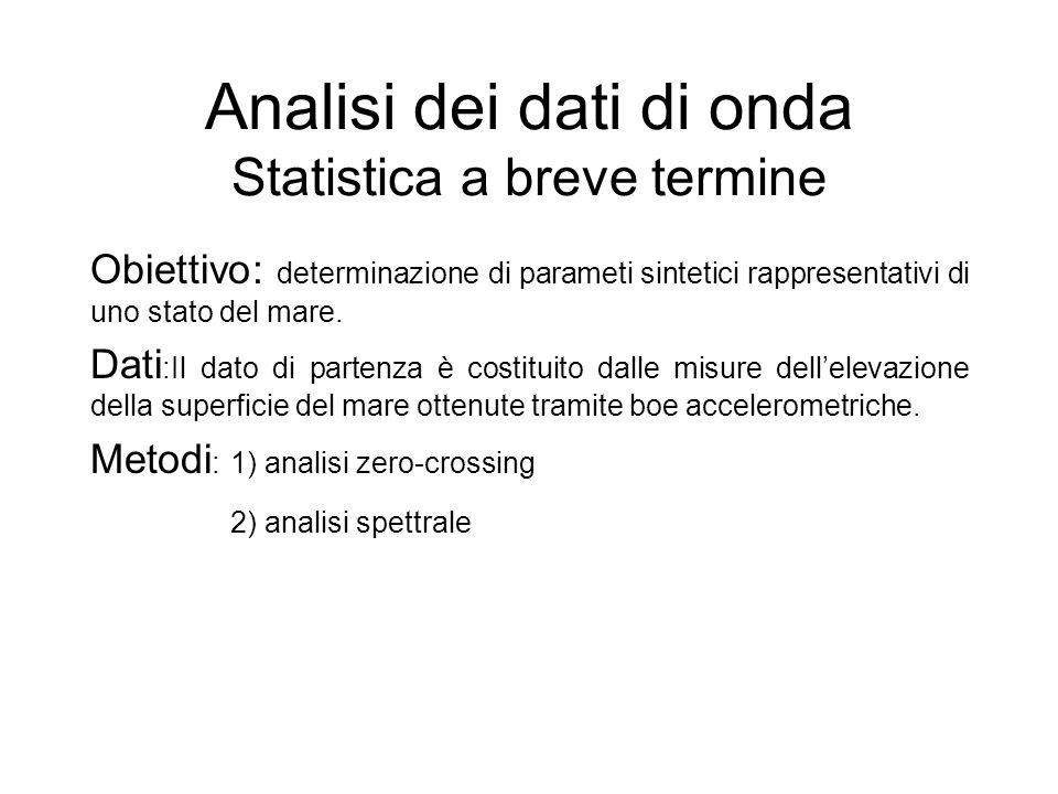 Analisi dei dati di onda Statistica a breve termine Obiettivo: determinazione di parameti sintetici rappresentativi di uno stato del mare. Dati :Il da