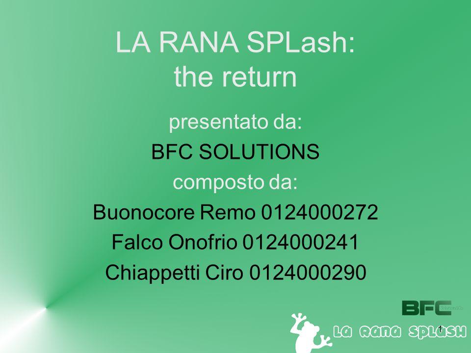 1 LA RANA SPLash: the return presentato da: BFC SOLUTIONS composto da: Buonocore Remo 0124000272 Falco Onofrio 0124000241 Chiappetti Ciro 0124000290
