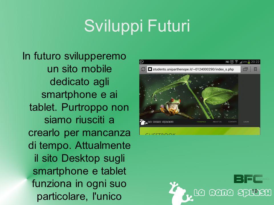 19 Sviluppi Futuri In futuro svilupperemo un sito mobile dedicato agli smartphone e ai tablet.