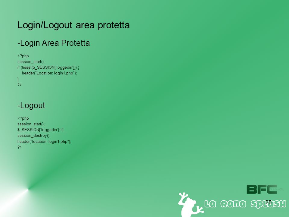 25 Login/Logout area protetta -Login Area Protetta <?php session_start(); if (!isset($_SESSION['loggedin'])) { header(