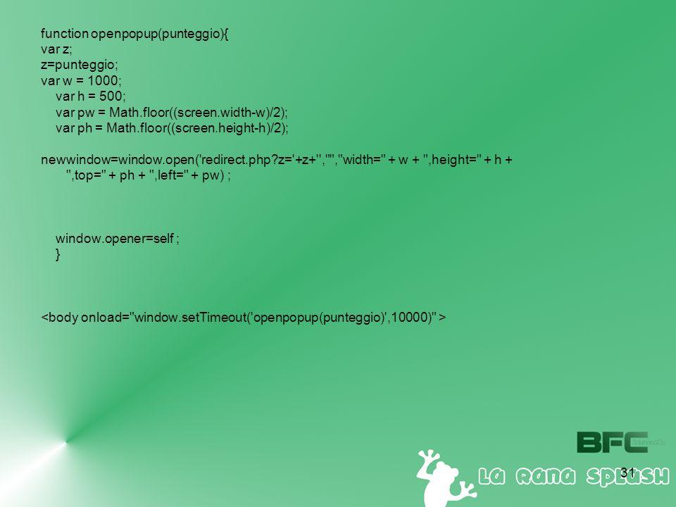 31 function openpopup(punteggio){ var z; z=punteggio; var w = 1000; var h = 500; var pw = Math.floor((screen.width-w)/2); var ph = Math.floor((screen.