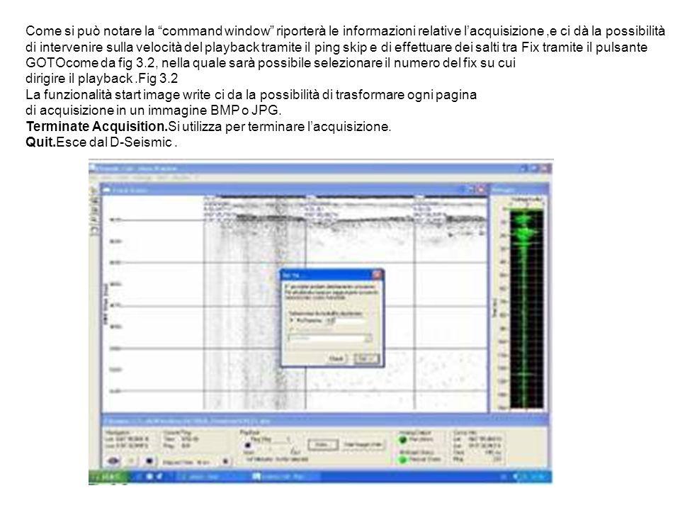 Come si può notare la command window riporterà le informazioni relative lacquisizione,e ci dà la possibilità di intervenire sulla velocità del playback tramite il ping skip e di effettuare dei salti tra Fix tramite il pulsante GOTOcome da fig 3.2, nella quale sarà possibile selezionare il numero del fix su cui dirigire il playback.Fig 3.2 La funzionalità start image write ci da la possibilità di trasformare ogni pagina di acquisizione in un immagine BMP o JPG.
