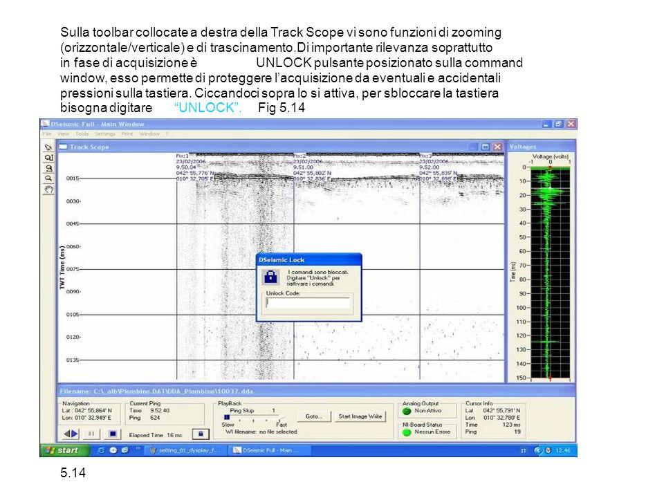 Sulla toolbar collocate a destra della Track Scope vi sono funzioni di zooming (orizzontale/verticale) e di trascinamento.Di importante rilevanza soprattutto in fase di acquisizione èUNLOCK pulsante posizionato sulla command window, esso permette di proteggere lacquisizione da eventuali e accidentali pressioni sulla tastiera.