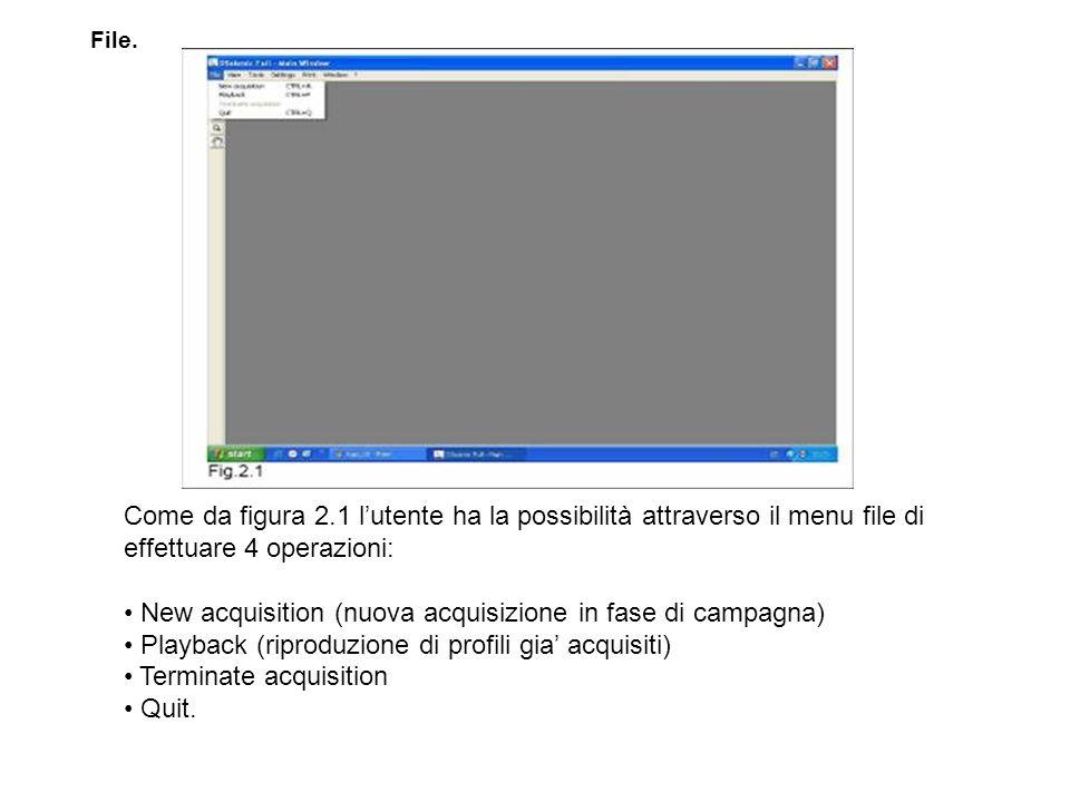 Come da figura 2.1 lutente ha la possibilità attraverso il menu file di effettuare 4 operazioni: New acquisition (nuova acquisizione in fase di campagna) Playback (riproduzione di profili gia acquisiti) Terminate acquisition Quit.