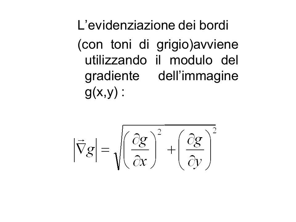 Levidenziazione dei bordi (con toni di grigio)avviene utilizzando il modulo del gradiente dellimmagine g(x,y) :