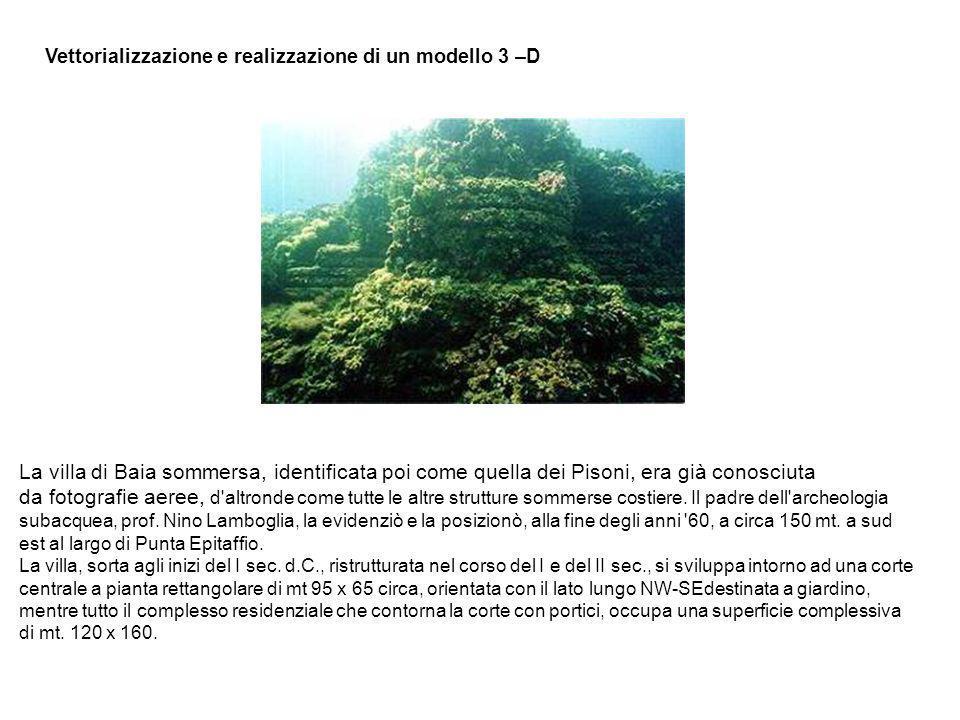 Vettorializzazione e realizzazione di un modello 3–D La villa di Baia sommersa, identificata poi come quella dei Pisoni, era già conosciuta da fotogra