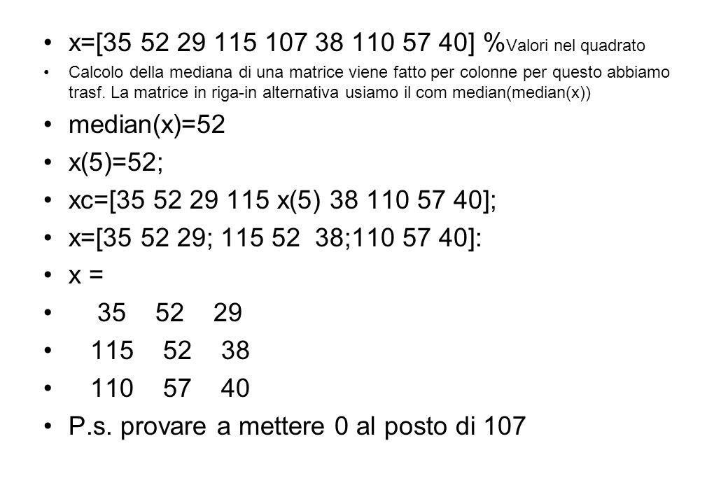 x=[35 52 29 115 107 38 110 57 40] % Valori nel quadrato Calcolo della mediana di una matrice viene fatto per colonne per questo abbiamo trasf. La matr