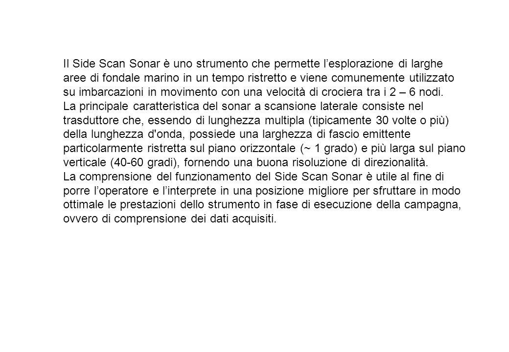 Il Side Scan Sonar è uno strumento che permette lesplorazione di larghe aree di fondale marino in un tempo ristretto e viene comunemente utilizzato su