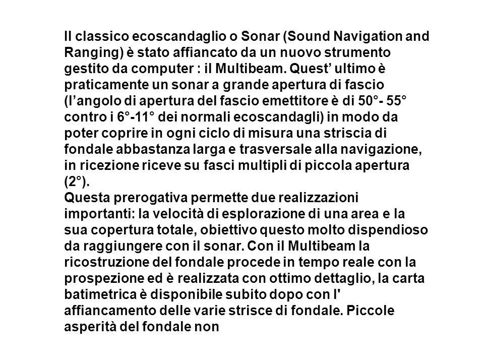 II classico ecoscandaglio o Sonar (Sound Navigation and Ranging) è stato affiancato da un nuovo strumento gestito da computer : il Multibeam. Quest ul