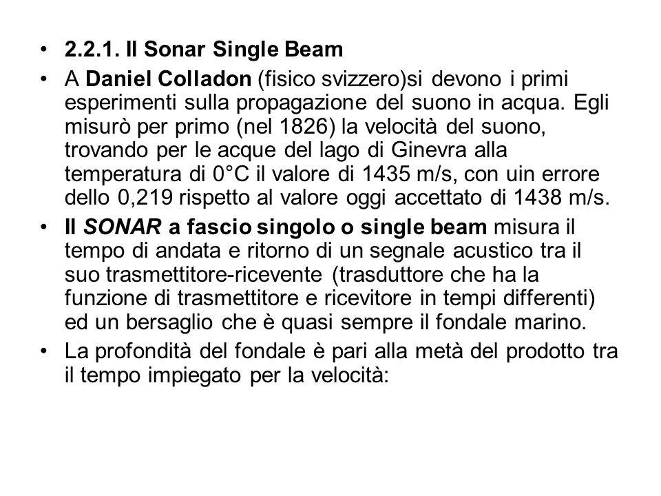 2.2.1. Il Sonar Single Beam A Daniel Colladon (fisico svizzero)si devono i primi esperimenti sulla propagazione del suono in acqua. Egli misurò per pr