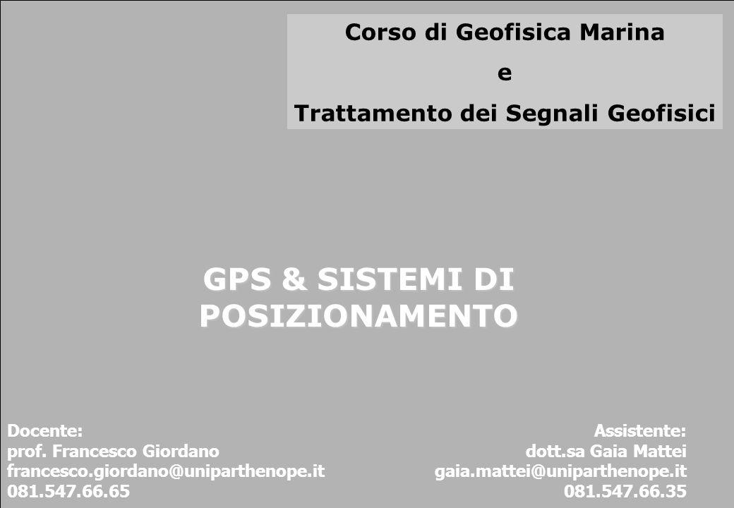 Corso di Geofisica Marina e Trattamento dei Segnali Geofisici GPS & SISTEMI DI POSIZIONAMENTO Docente: prof. Francesco Giordano francesco.giordano@uni