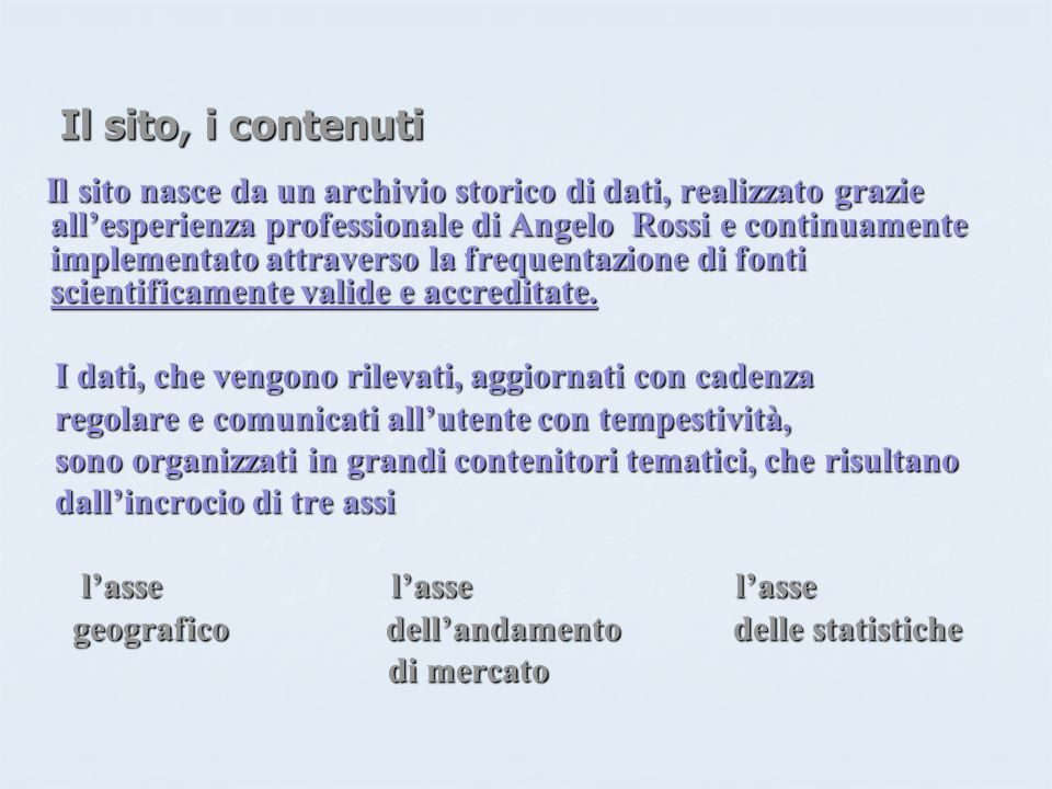 Il sito, i contenuti Il sito, i contenuti Il sito nasce da un archivio storico di dati, realizzato grazie allesperienza professionale di Angelo Rossi e continuamente implementato attraverso la frequentazione di fonti scientificamente valide e accreditate.