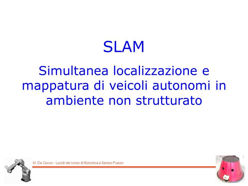 M. De Cecco - Lucidi del corso di Robotica e Sensor Fusion SLAM Simultanea localizzazione e mappatura di veicoli autonomi in ambiente non strutturato