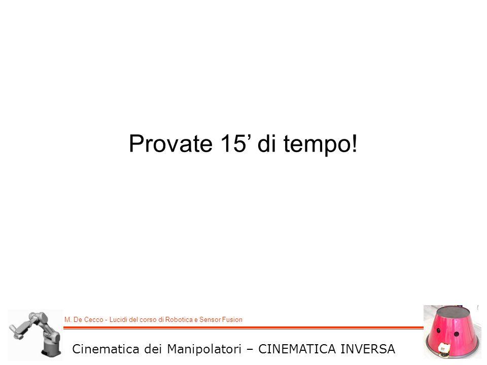 M. De Cecco - Lucidi del corso di Robotica e Sensor Fusion Cinematica dei Manipolatori – CINEMATICA INVERSA Provate 15 di tempo!