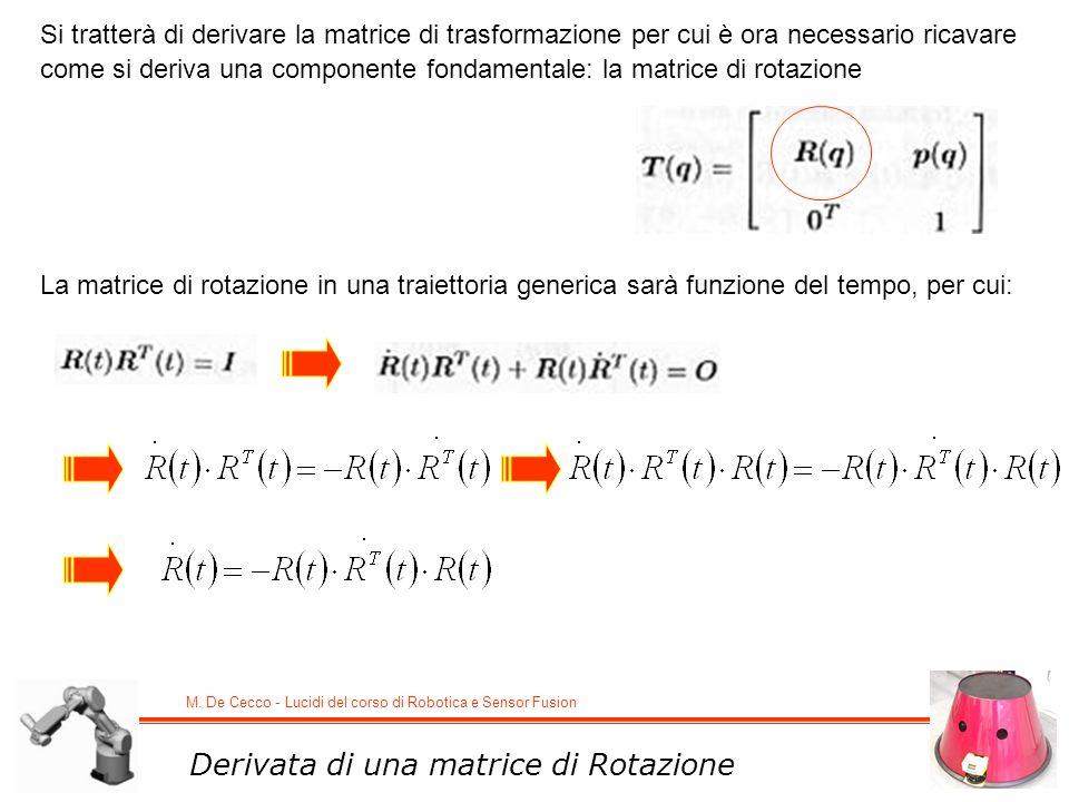 M. De Cecco - Lucidi del corso di Robotica e Sensor Fusion Derivata di una matrice di Rotazione Si tratterà di derivare la matrice di trasformazione p