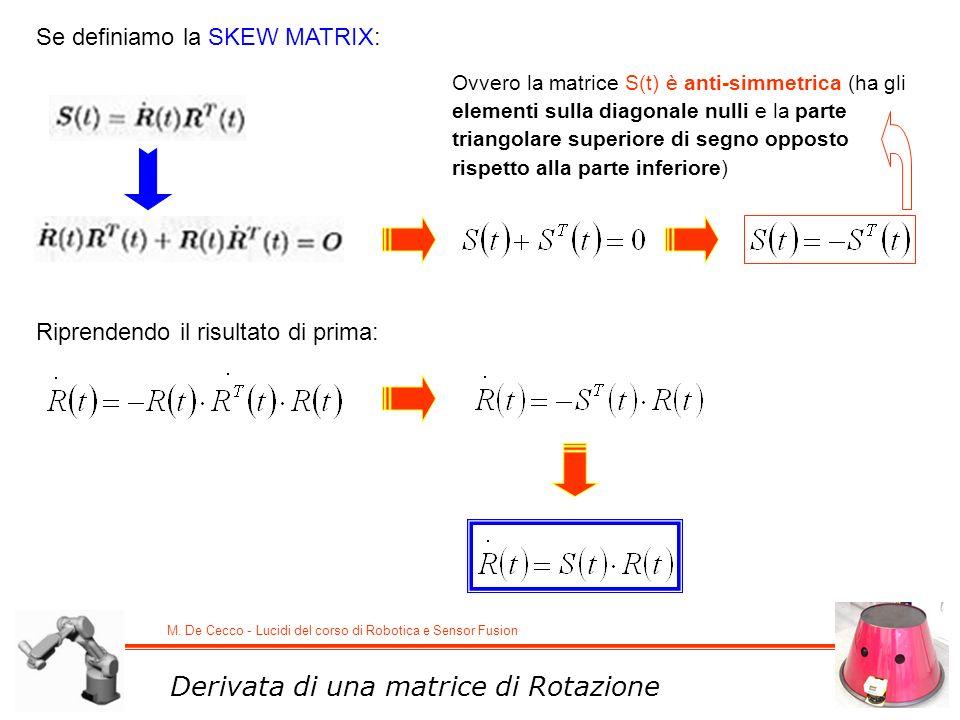M. De Cecco - Lucidi del corso di Robotica e Sensor Fusion Se definiamo la SKEW MATRIX: Ovvero la matrice S(t) è anti-simmetrica (ha gli elementi sull