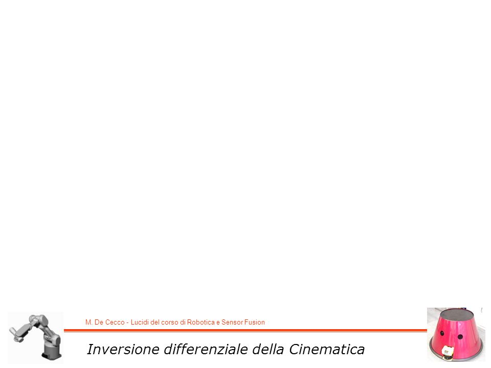 M. De Cecco - Lucidi del corso di Robotica e Sensor Fusion Inversione differenziale della Cinematica
