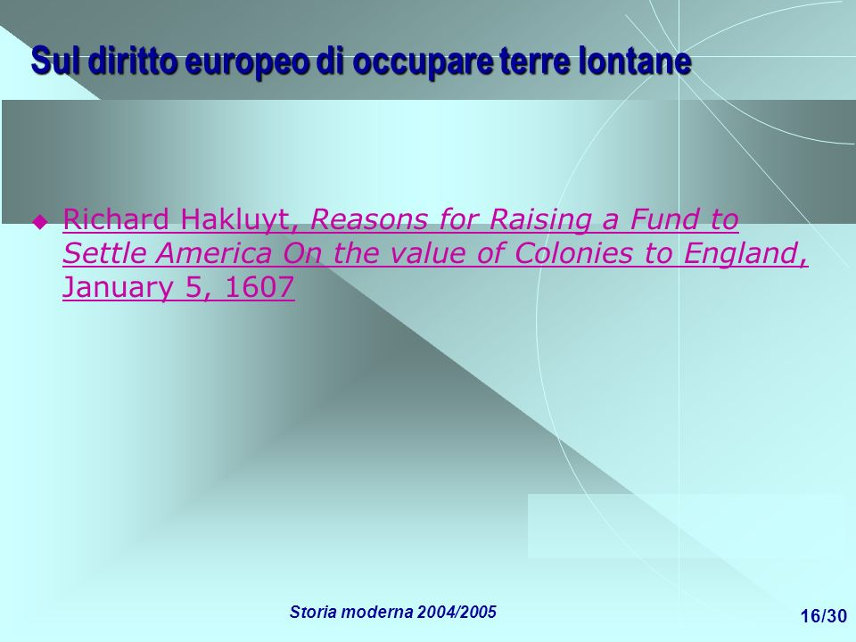 Storia moderna 2004/2005 16/30 Sul diritto europeo di occupare terre lontane Richard Hakluyt, Reasons for Raising a Fund to Settle America On the valu