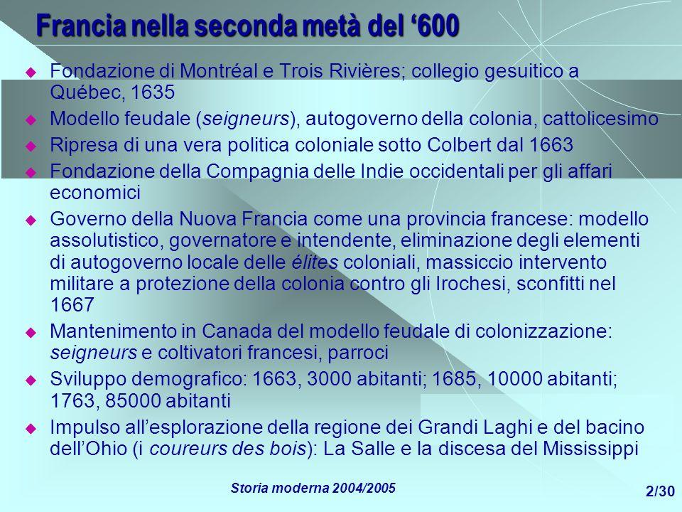 Storia moderna 2004/2005 3/30 Il Canada francese nel 700 Condizioni relativamente floride Economia di esportazione di pelli e pesce, autosufficienza alimentare, costruzioni navali Scarso rilievo del Canada da un punto di vista strettamente mercantilistico Difficoltà militari legate alle crescenti rivalità coi coloni inglesi che danno luogo a successivi conflitti nel corso del 700 fino al 1763 1759-60: Québec e Montréal cadono in mano inglese, il Canada diventa inglese