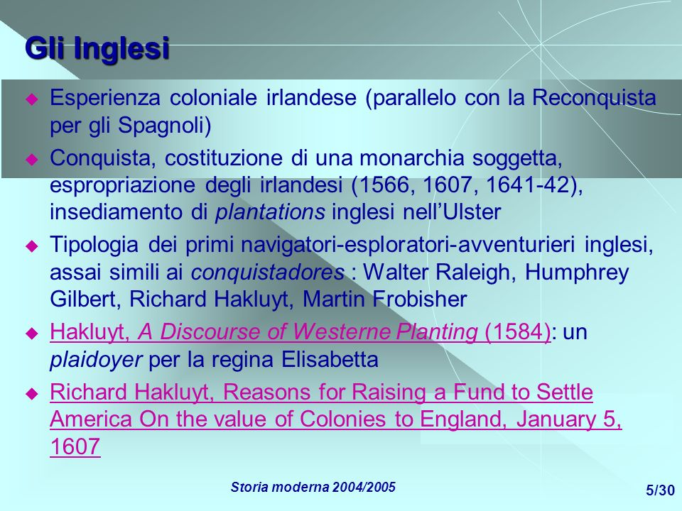 Storia moderna 2004/2005 16/30 Sul diritto europeo di occupare terre lontane Richard Hakluyt, Reasons for Raising a Fund to Settle America On the value of Colonies to England, January 5, 1607 Richard Hakluyt, Reasons for Raising a Fund to Settle America On the value of Colonies to England, January 5, 1607