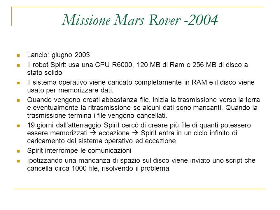 Missione Mars Rover -2004 Lancio: giugno 2003 Il robot Spirit usa una CPU R6000, 120 MB di Ram e 256 MB di disco a stato solido Il sistema operativo viene caricato completamente in RAM e il disco viene usato per memorizzare dati.