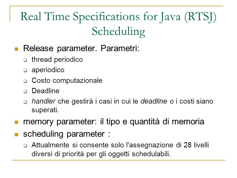 Real Time Specifications for Java (RTSJ) Scheduling Release parameter. Parametri: thread periodico aperiodico Costo computazionale Deadline handler ch