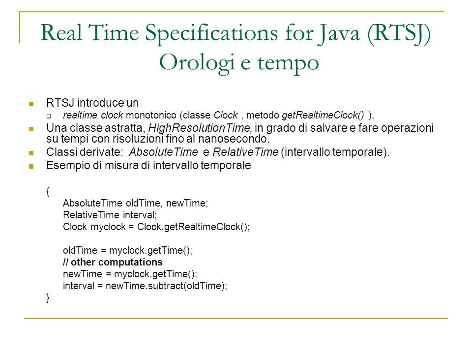 Real Time Specifications for Java (RTSJ) Orologi e tempo RTSJ introduce un realtime clock monotonico (classe Clock, metodo getRealtimeClock() ), Una classe astratta, HighResolutionTime, in grado di salvare e fare operazioni su tempi con risoluzioni fino al nanosecondo.