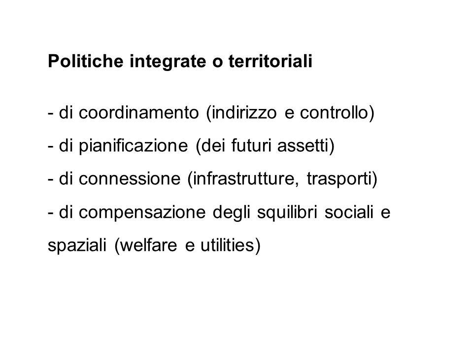 Politiche integrate o territoriali - di coordinamento (indirizzo e controllo) - di pianificazione (dei futuri assetti) - di connessione (infrastruttur