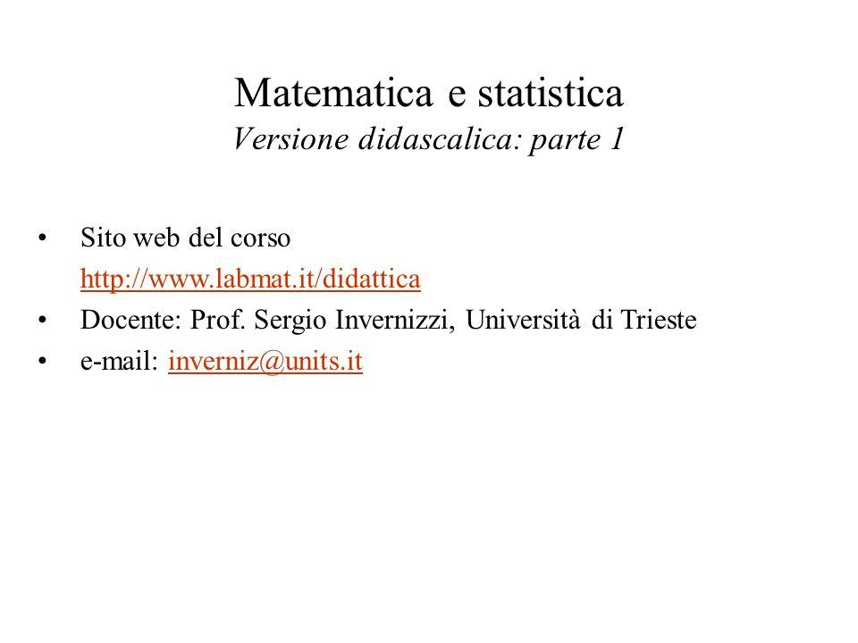 Matematica e statistica Versione didascalica: parte 1 Sito web del corso http://www.labmat.it/didattica Docente: Prof. Sergio Invernizzi, Università d
