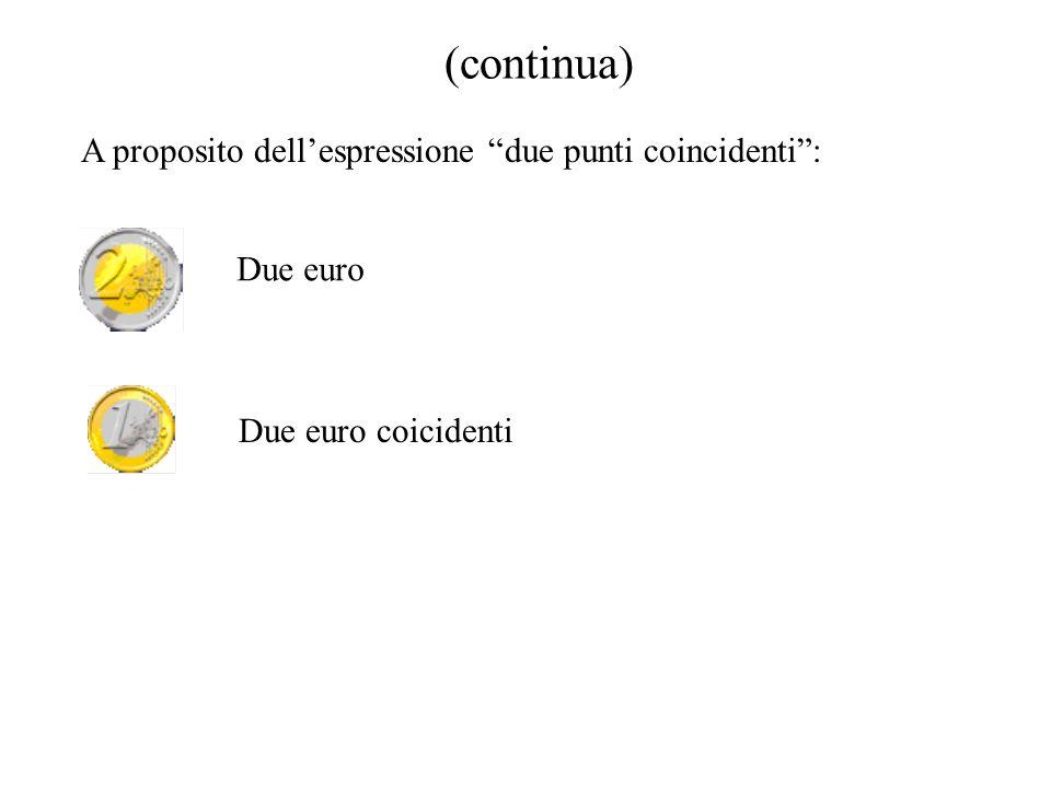 (continua) A proposito dellespressione due punti coincidenti: Due euro Due euro coicidenti