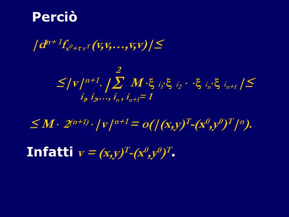 Perciò |d n+ 1 f x 0 + v T (v,v,…,v,v)| | i 1, i 2,…, i n, i n+1 = 1 2 M i 1 i 2 i n i n+1 | |v| n+1 2 (n+1) M 2 (n+1) |v| n+1 = o(|(x,y) T -(x 0,y 0