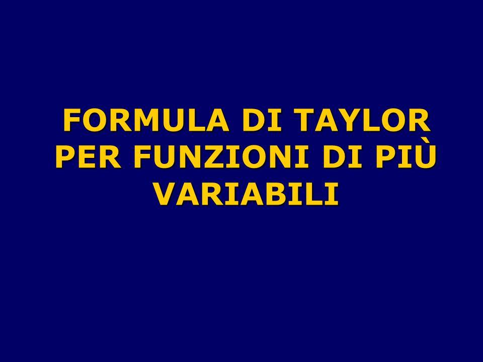 Ricordiamo la formula di Taylor, con il resto alla Lagrange, per le funzioni di una variabile: Se f : U R R, è una funzione n+1 volte derivabile in un intorno U del punto x 0, allora esiste un solo polinomio T n (x), detto di Taylor, di grado n, tale che f(x)= T n (x)+ r n (x) con r n (x)= ((D n+1 f)( )/(n+1).