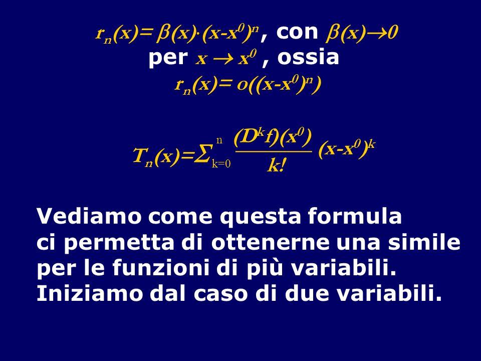 Teorema (di Taylor, per funzioni R 2 R ) Se f : A R 2 R, ha derivate continue fino allordine n+1, allora f(x,y)= T n (x,y)+ r n (x,y), con r n (x,y)= o(|(x,y) T -(x 0,y 0 ) T | n )