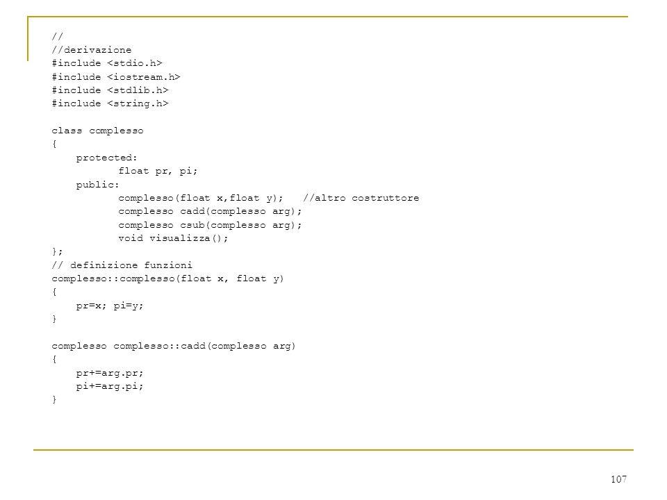 107 // //derivazione #include class complesso { protected: float pr, pi; public: complesso(float x,float y); //altro costruttore complesso cadd(comple