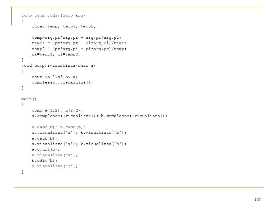 109 comp comp::cdiv(comp arg) { float temp, temp1, temp2; temp=arg.pr*arg.pr + arg.pi*arg.pi; temp1 = (pr*arg.pr + pi*arg.pi)/temp; temp2 = (pr*arg.pi