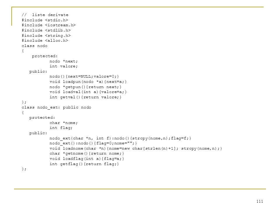 111 //liste derivate #include class nodo { protected: nodo *next; int valore; public: nodo(){next=NULL;valore=0;} void loadpun(nodo *a){next=a;} nodo