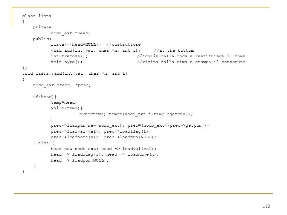 112 class lista { private: nodo_ext *head; public: lista(){head=NULL;} //costruttore void add(int val, char *n, int f); //at the bottom int tremove();
