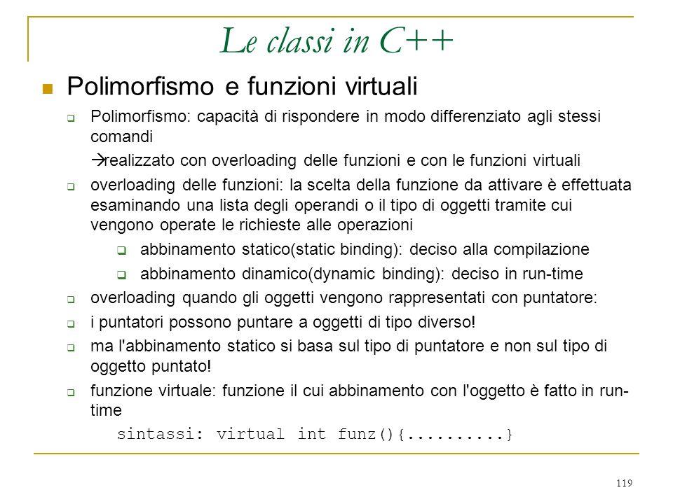 119 Polimorfismo e funzioni virtuali Polimorfismo: capacità di rispondere in modo differenziato agli stessi comandi realizzato con overloading delle f