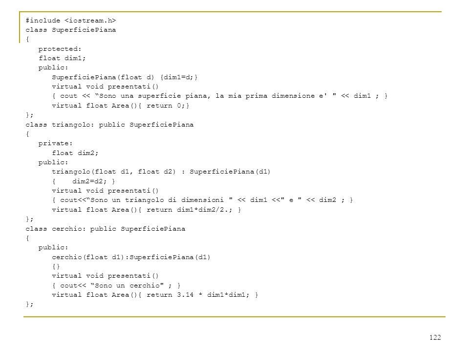 122 #include class SuperficiePiana { protected: float dim1; public: SuperficiePiana(float d) {dim1=d;} virtual void presentati() { cout << Sono una su
