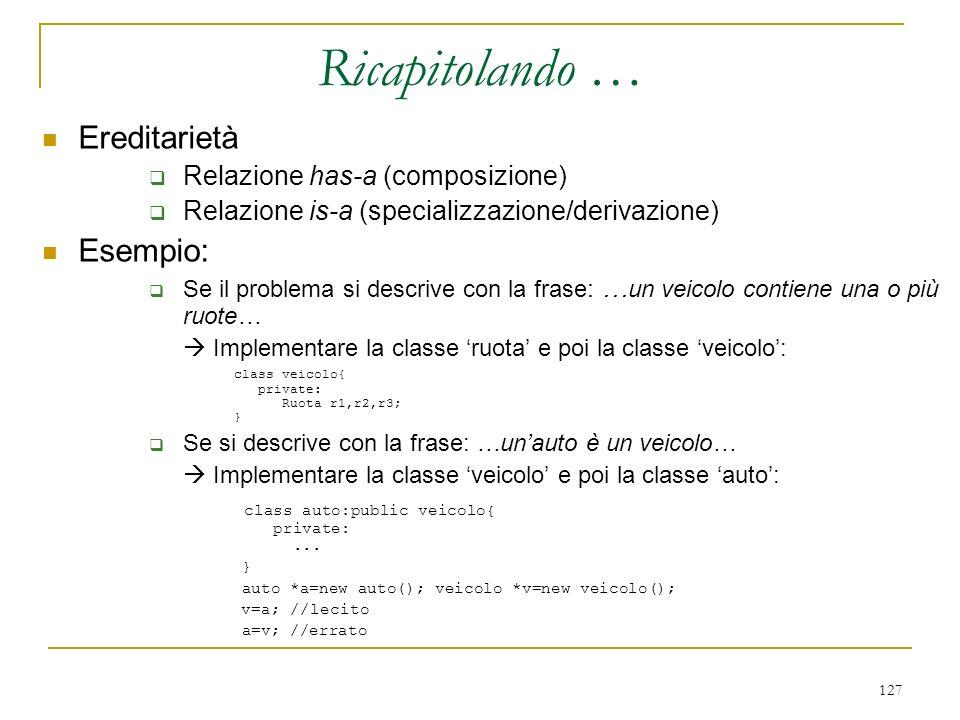 127 Ereditarietà Relazione has-a (composizione) Relazione is-a (specializzazione/derivazione) Esempio: Se il problema si descrive con la frase : … un