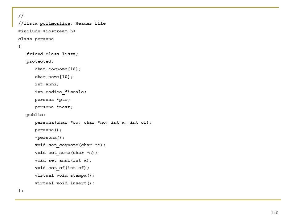 140 // //lista polimorfica. Header file #include class persona { friend class lista; protected: char cognome[10]; char nome[10]; int anni; int codice_