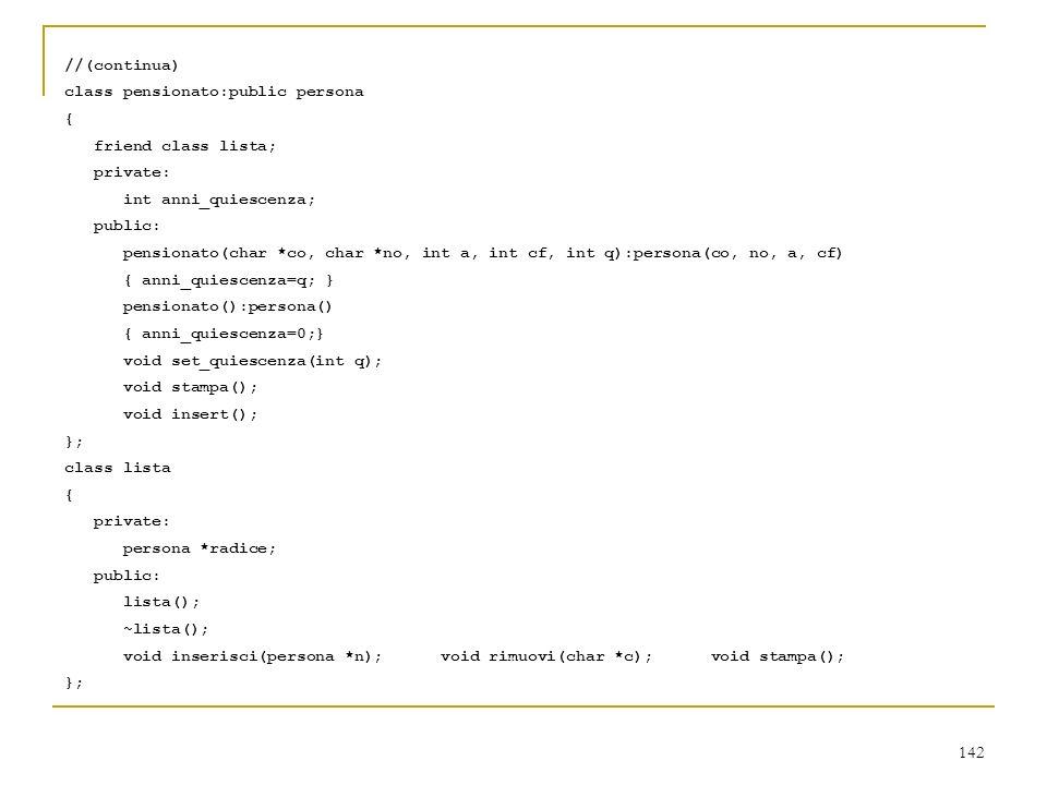 142 //(continua) class pensionato:public persona { friend class lista; private: int anni_quiescenza; public: pensionato(char *co, char *no, int a, int