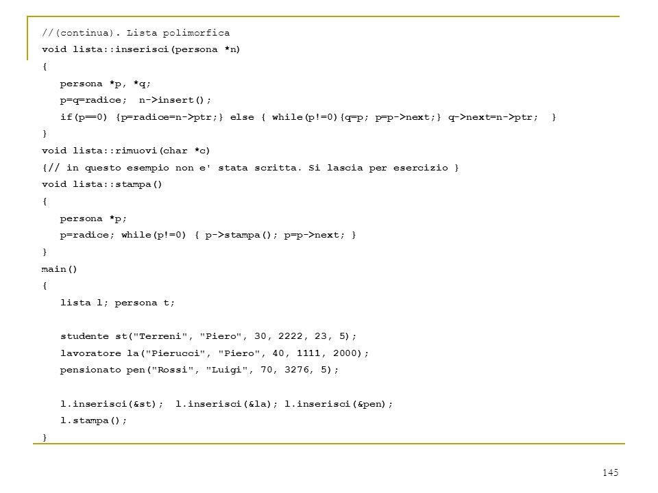 145 //(continua). Lista polimorfica void lista::inserisci(persona *n) { persona *p, *q; p=q=radice; n->insert(); if(p==0) {p=radice=n->ptr;} else { wh