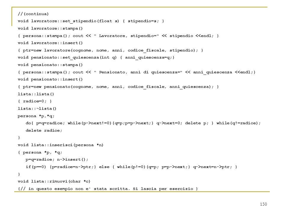150 //(continua) void lavoratore::set_stipendio(float s) { stipendio=s; } void lavoratore::stampa() { persona::stampa(); cout <<