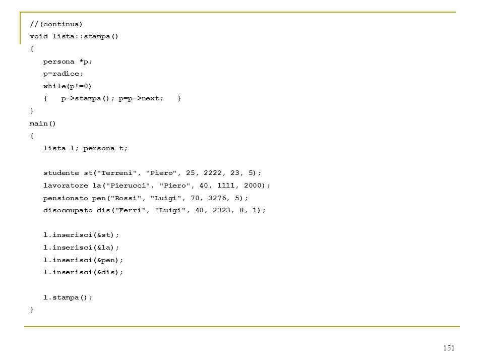 151 //(continua) void lista::stampa() { persona *p; p=radice; while(p!=0) { p->stampa(); p=p->next; } } main() { lista l; persona t; studente st(