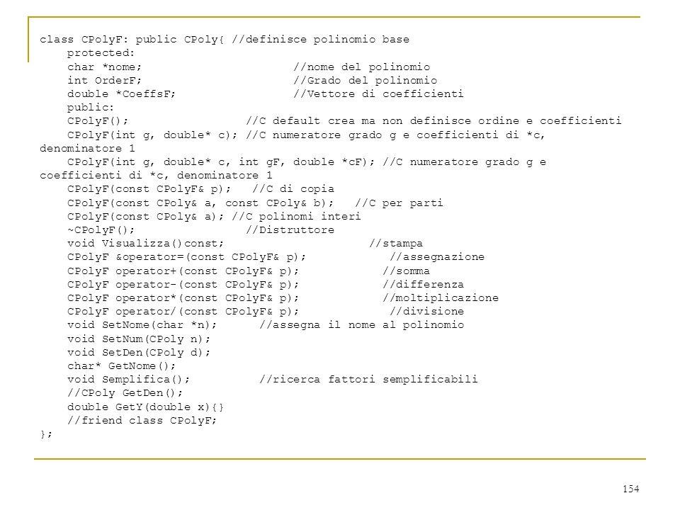 154 class CPolyF: public CPoly{ //definisce polinomio base protected: char *nome; //nome del polinomio int OrderF; //Grado del polinomio double *Coeff