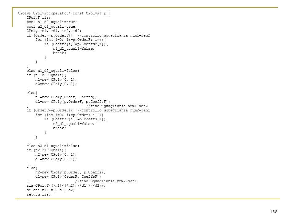158 CPolyF CPolyF::operator*(const CPolyF& p){ CPolyF ris; bool n1_d2_uguali=true; bool n2_d1_uguali=true; CPoly *n1, *d1, *n2, *d2; if (Order==p.Orde