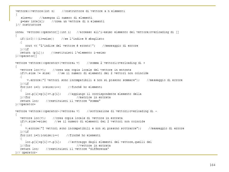 164 vettore::vettore(int n) //costruttore di vettore a n elementi { size=n; //assegna il numero di elementi p=new inte[n]; //crea un vettore di n elem